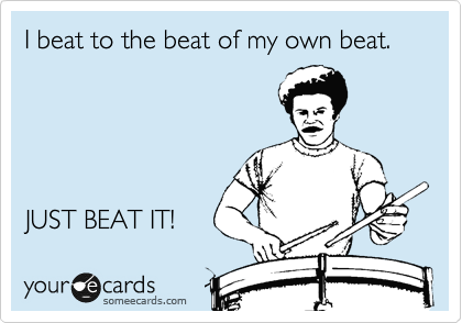 I beat to the beat of my own beat.       JUST BEAT IT!