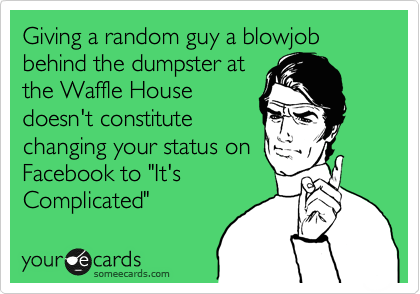 """Giving a random guy a blowjob behind the dumpster at the Waffle House doesn't constitute changing your status on Facebook to """"It's Complicated"""""""