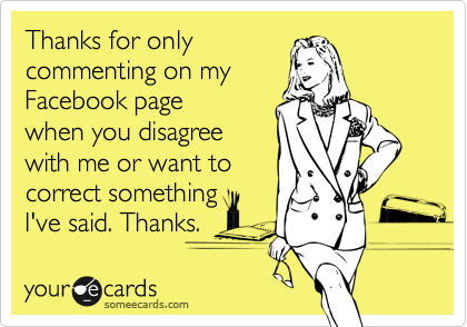 Thanks for only commenting on my Facebook page when you disagree with me or want to correct something I've said. Thanks.