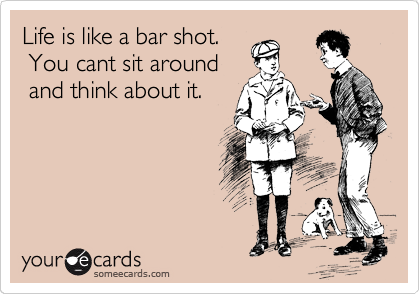 Life is like a bar shot.      You cant sit around      and think about it.