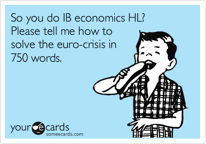 So you do IB economics HL?  Please tell me how to solve the euro-crisis in 750 words.