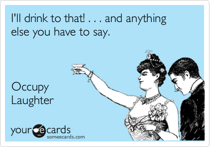 I'll drink to that! . . . and anything else you have to say.    Occupy Laughter
