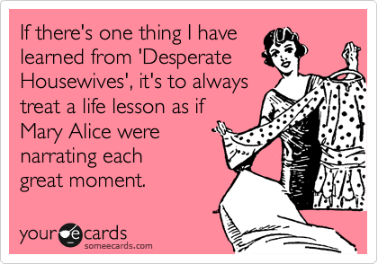If there's one thing I have learned from 'Desperate Housewives', it's to always treat a life lesson as if Mary Alice were  narrating each great moment.