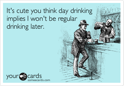 It's cute you think day drinking implies I won't be regular drinking later.