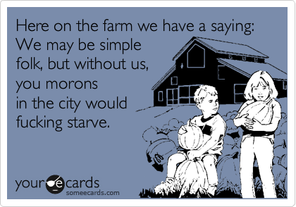 Here on the farm we have a saying: We may be simple folk, but without us, you morons in the city would fucking starve.