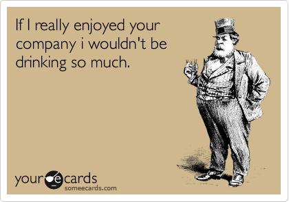 If I really enjoyed your company i wouldn't be drinking so much.