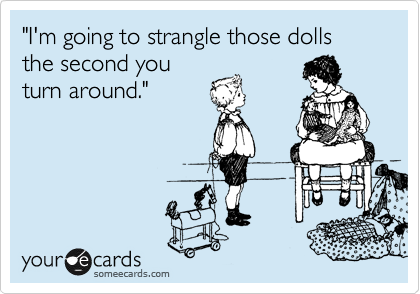 """""""I'm going to strangle those dolls the second you turn around."""""""
