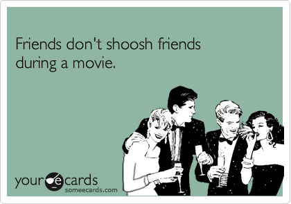 Friends don't shoosh friends during a movie.