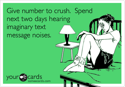 Give number to crush.  Spend next two days hearing imaginary text message noises.