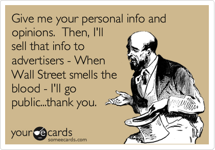 Give me your personal info and opinions.  Then, I'll sell that info to advertisers - When Wall Street smells the blood - I'll go public...thank you.