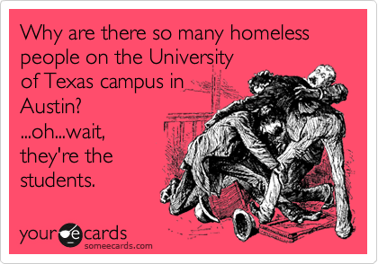 Why are there so many homeless people on the University of Texas campus in Austin?  ...oh...wait, they're the students.