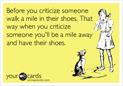 Before you criticize someone walk a mile in their shoes. That way when you criticize someone you'll be a mile away and have their shoes.