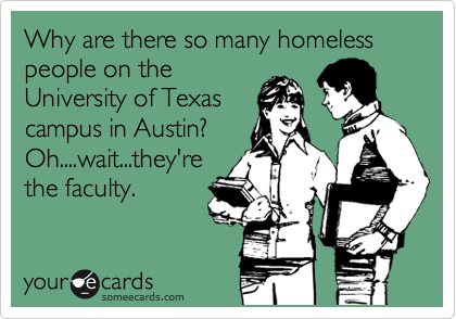 Why are there so many homeless people on the University of Texas campus in Austin?  Oh....wait...they're the faculty.