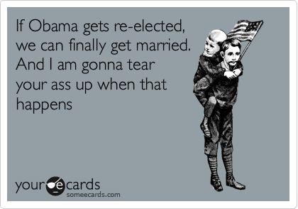 If Obama gets re-elected, we can finally get married. And I am gonna tear your ass up when that happens