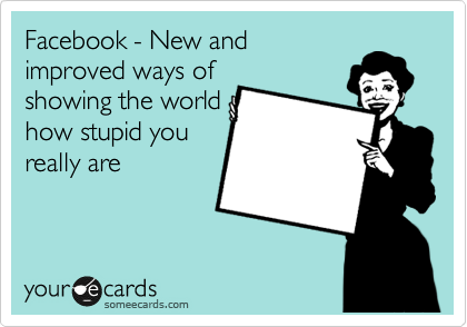 Facebook - New and improved ways of showing the world how stupid you really are