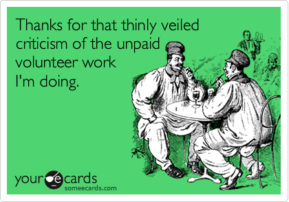 Thanks for that thinly veiled criticism of the unpaid volunteer work I'm doing.