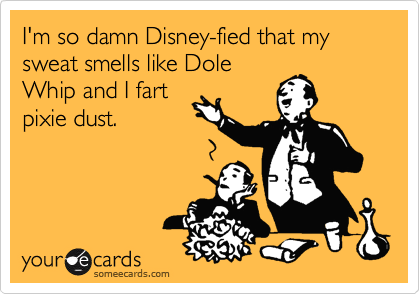 I'm so damn Disney-fied that my sweat smells like Dole Whip and I fart pixie dust.
