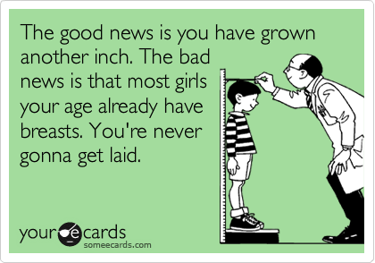 The good news is you have grown another inch. The bad news is that most girls your age already have breasts. You're never gonna get laid.