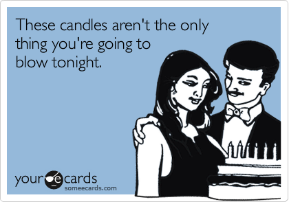 These candles aren't the only  thing you're going to blow tonight.