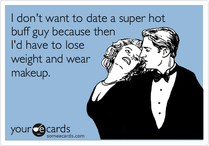 I don't want to date a super hot buff guy because then I'd have to lose weight and wear makeup.