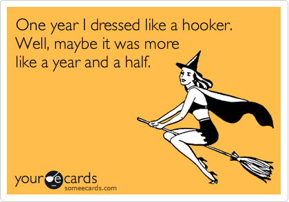 One year I dressed like a hooker. Well, maybe it was more like a year and a half.