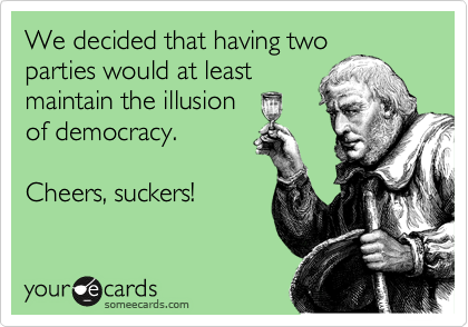 We decided that having two parties would at least maintain the illusion of democracy.  Cheers, suckers!