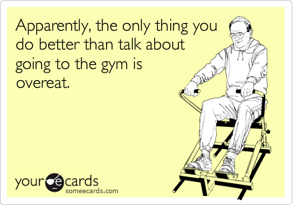 Apparently, the only thing you do better than talk about going to the gym is overeat.