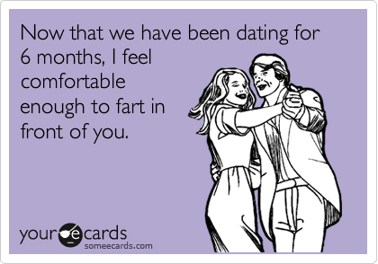 Now that we have been dating for 6 months, I feel comfortable enough to fart in front of you.