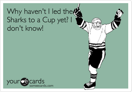 Why haven't I led the Sharks to a Cup yet? I don't know!
