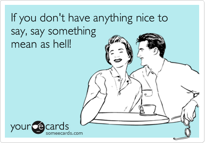 If you don't have anything nice to say, say something mean as hell!
