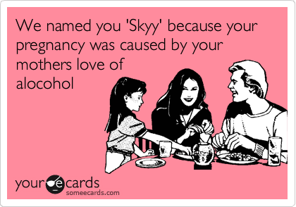 We named you 'Skyy' because your pregnancy was caused by your mothers love of alocohol