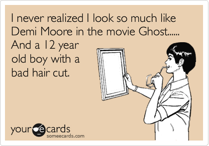 I never realized I look so much like Demi Moore in the movie Ghost...... And a 12 year old boy with a  bad hair cut.