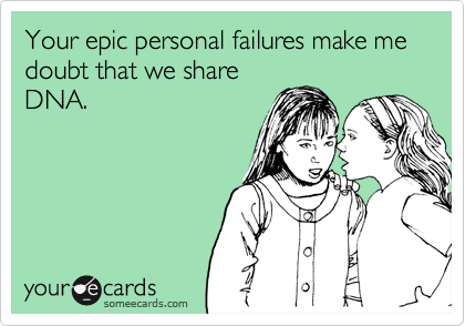 Your epic personal failures make me doubt that we share DNA.