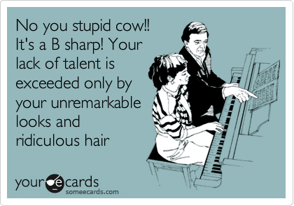 No you stupid cow!!  It's a B sharp! Your lack of talent is  exceeded only by your unremarkable looks and ridiculous hair