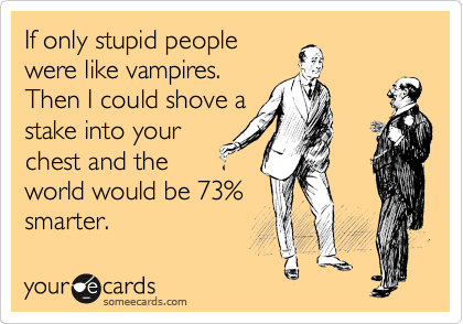 If only stupid people were like vampires. Then I could shove a stake into your chest and the world would be 73% smarter.