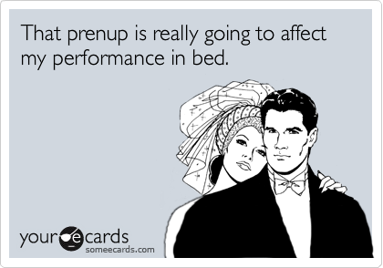 That prenup is really going to affect my performance in bed.