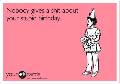 Nobody gives a shit about your stupid birthday.