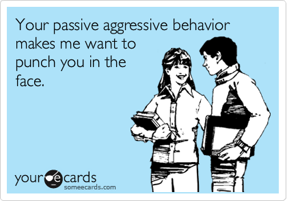 Your passive aggressive behavior makes me want to punch you in the face.