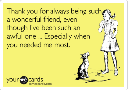 Thank you for always being such a wonderful friend, even though I've been such an awful one ... Especially when you needed me most.