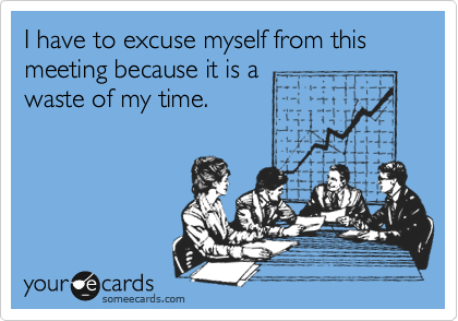 I have to excuse myself from this meeting because it is a waste of my time.