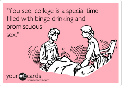 """""""You see, college is a special time filled with binge drinking and promiscuous sex."""""""