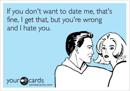 If you don't want to date me, that's fine, I get that, but you're wrong and I hate you.