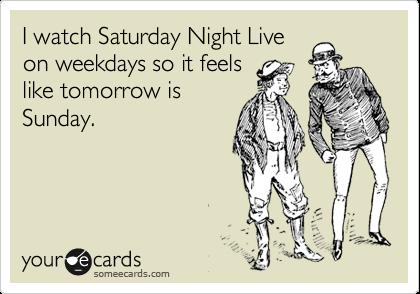 I watch Saturday Night Live on weekdays so it feels like tomorrow is Sunday.