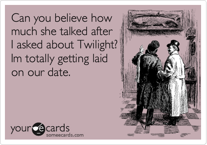 Can you believe how much she talked after  I asked about Twilight?  Im totally getting laid on our date.