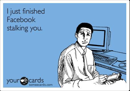 I just finished Facebook stalking you.