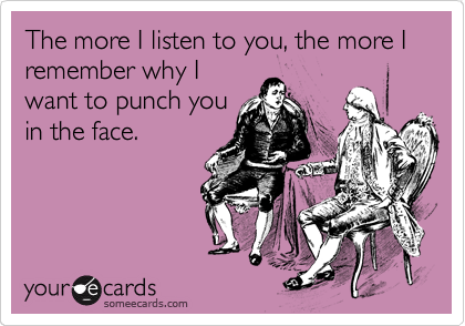 The more I listen to you, the more I remember why I want to punch you in the face.