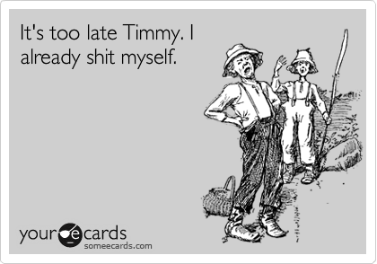 It's too late Timmy. I already shit myself.