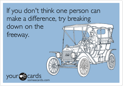 If you don't think one person can make a difference, try breaking down on the freeway.