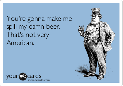 You're gonna make me  spill my damn beer. That's not very American.