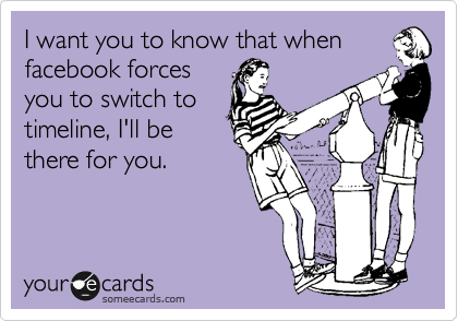 I want you to know that when facebook forces you to switch to timeline, I'll be there for you.